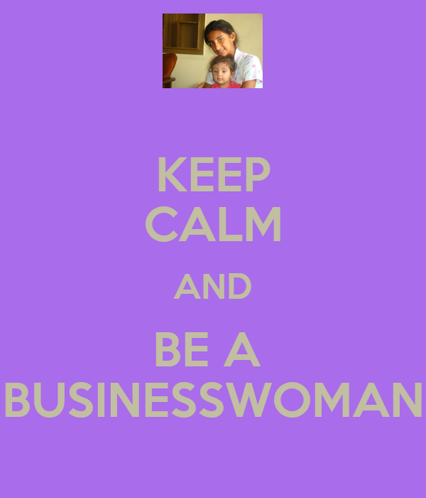 KEEP CALM AND BE A  BUSINESSWOMAN