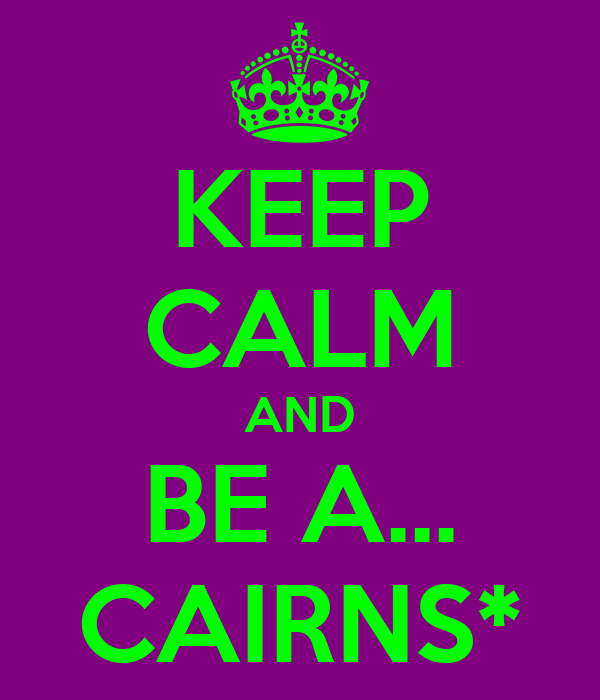 KEEP CALM AND BE A... CAIRNS*