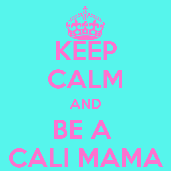 KEEP CALM AND BE A  CALI MAMA