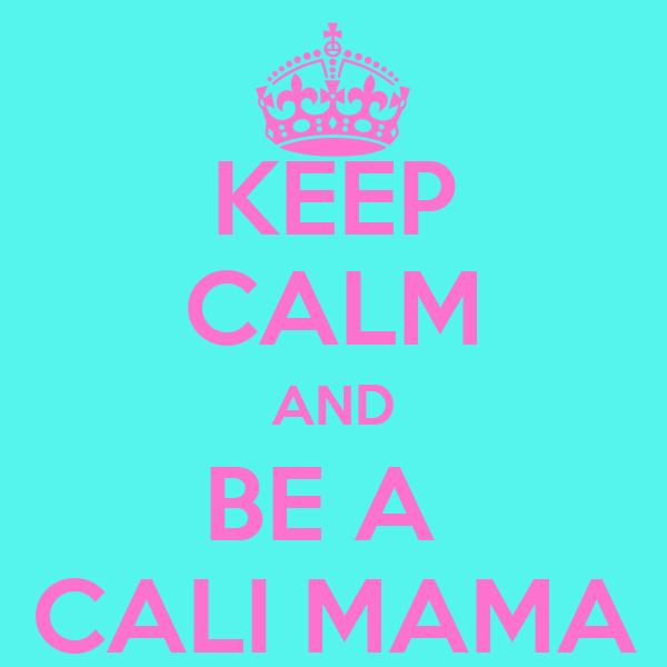 KEEP CALM AND BE A  CALI MAMA