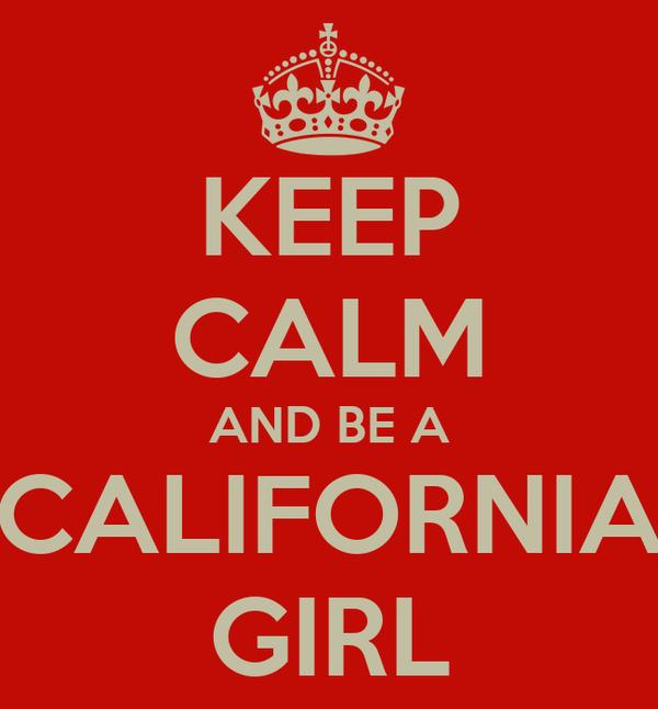 KEEP CALM AND BE A CALIFORNIA GIRL