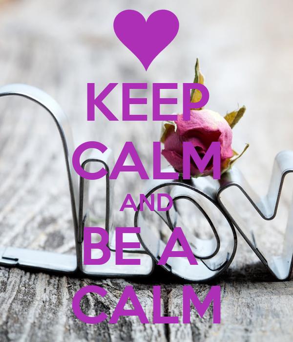 KEEP CALM AND BE A  CALM