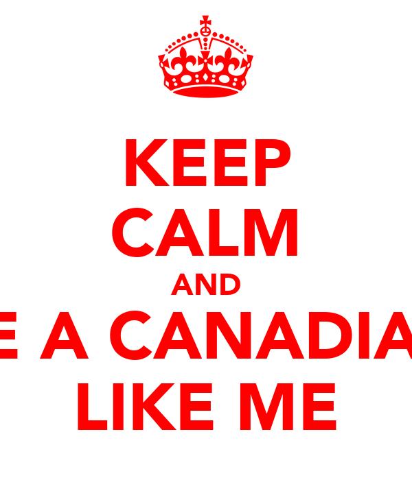 KEEP CALM AND BE A CANADIAN LIKE ME