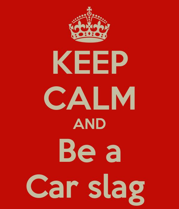 KEEP CALM AND Be a Car slag