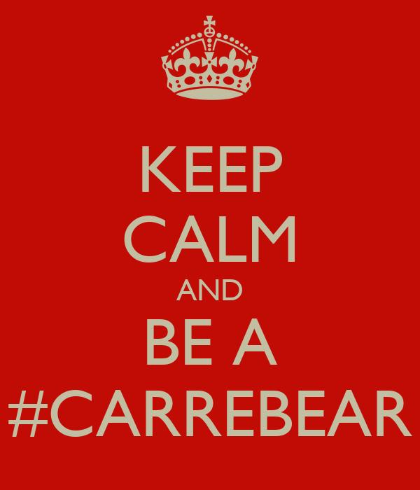 KEEP CALM AND BE A #CARREBEAR