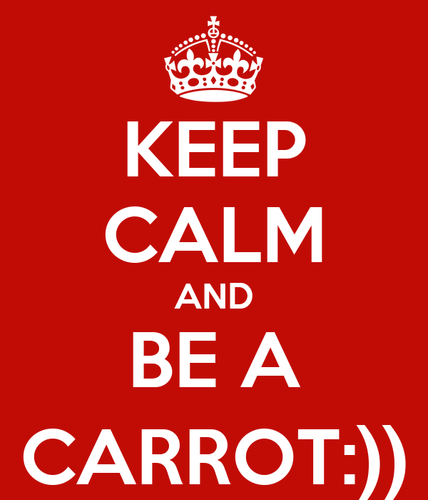 KEEP CALM AND BE A CARROT:))