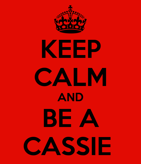 KEEP CALM AND BE A CASSIE