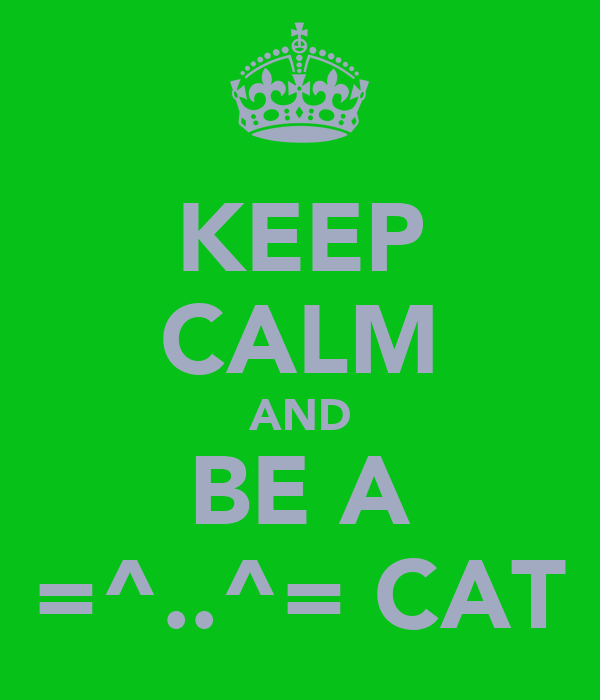 KEEP CALM AND BE A =^..^= CAT