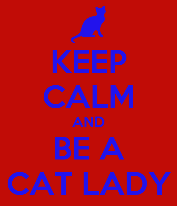 KEEP CALM AND BE A CAT LADY