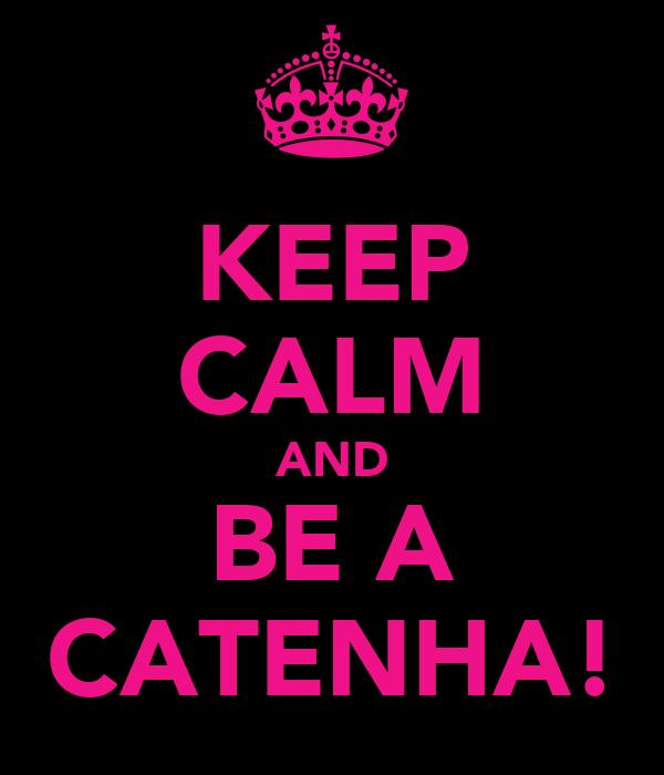 KEEP CALM AND BE A CATENHA!