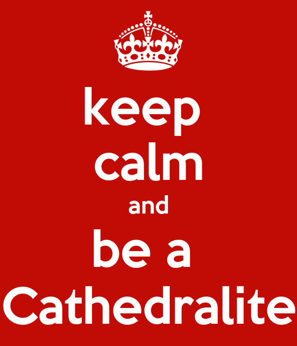 keep  calm and be a  Cathedralite