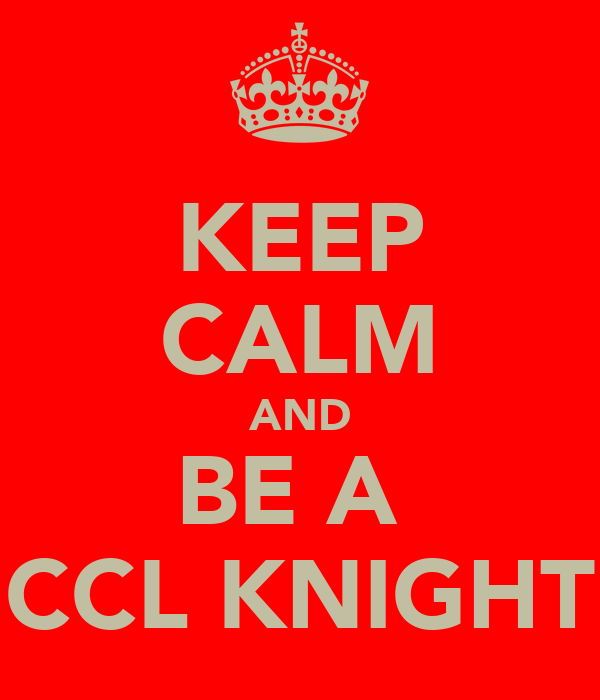 KEEP CALM AND BE A  CCL KNIGHT