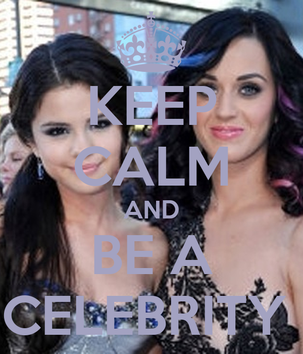 KEEP CALM AND BE A CELEBRITY