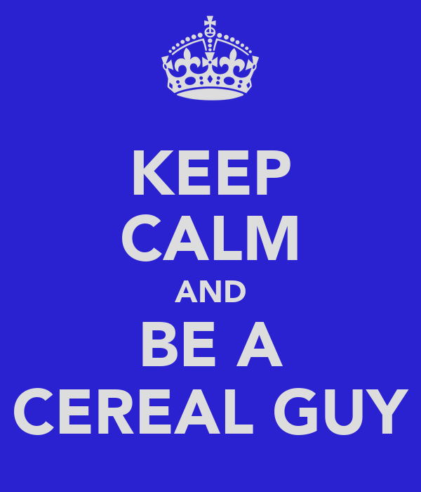 KEEP CALM AND BE A CEREAL GUY