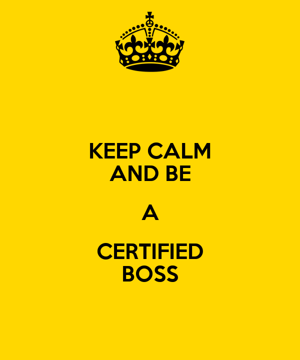 KEEP CALM AND BE A CERTIFIED BOSS