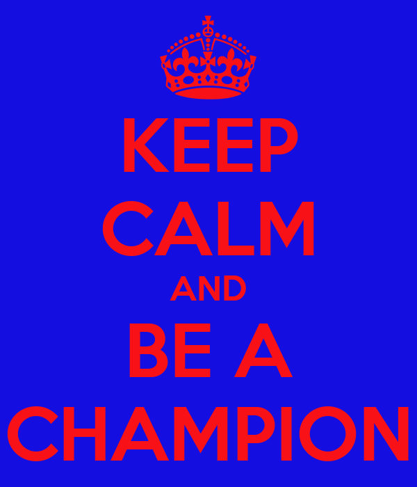 KEEP CALM AND BE A CHAMPION