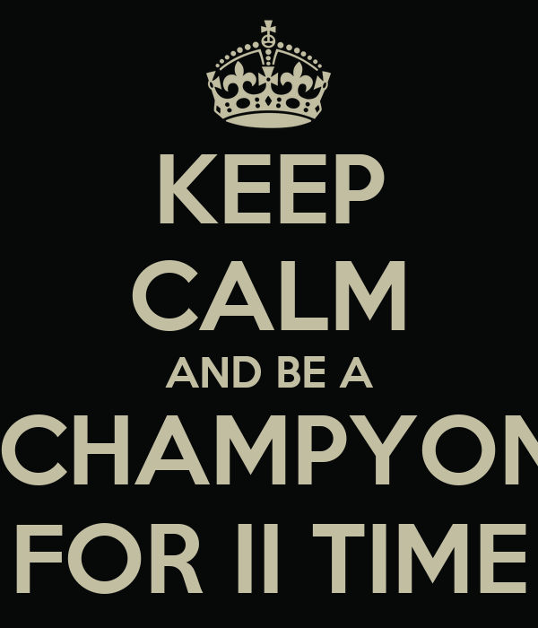KEEP CALM AND BE A  CHAMPYON FOR II TIME