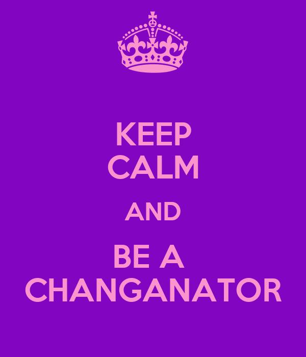 KEEP CALM AND BE A  CHANGANATOR
