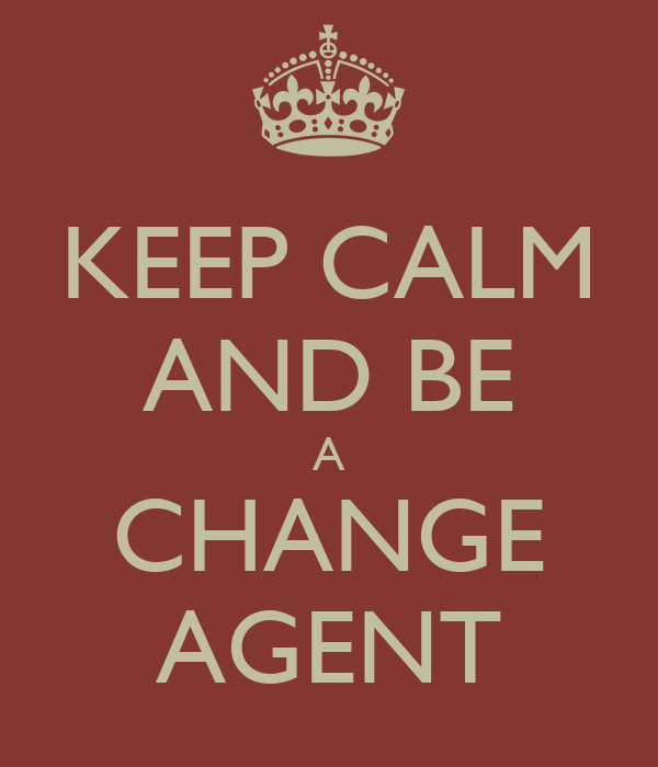 KEEP CALM AND BE A CHANGE AGENT