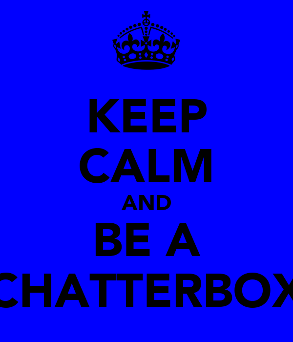 KEEP CALM AND BE A CHATTERBOX