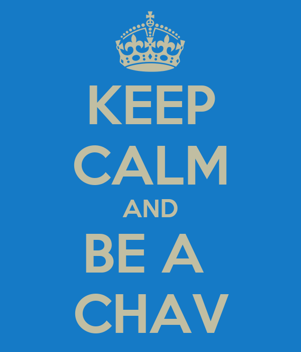KEEP CALM AND BE A  CHAV