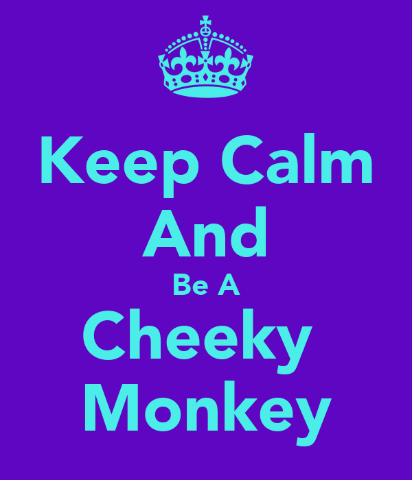 Keep Calm And Be A Cheeky  Monkey