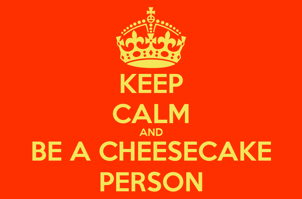 KEEP CALM AND BE A CHEESECAKE PERSON