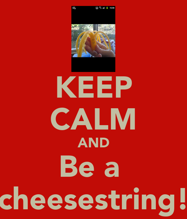 KEEP CALM AND Be a  cheesestring!