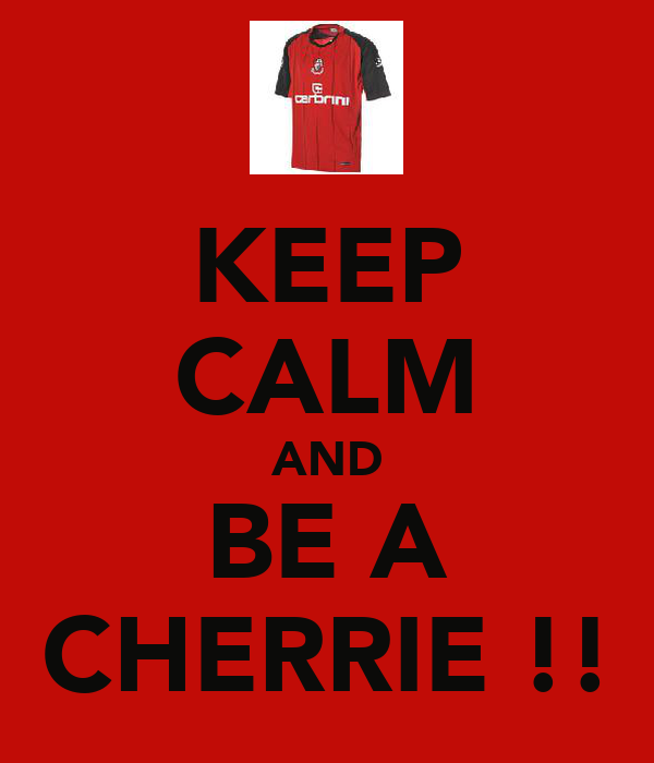 KEEP CALM AND BE A CHERRIE !!