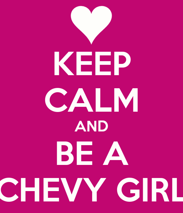 KEEP CALM AND BE A CHEVY GIRL