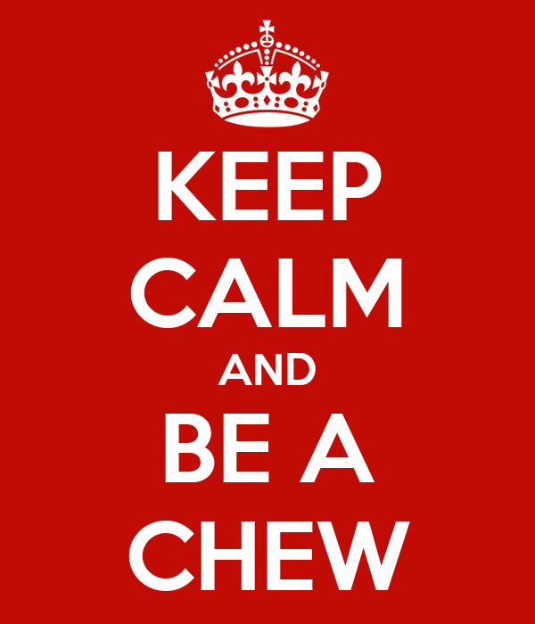 KEEP CALM AND BE A CHEW