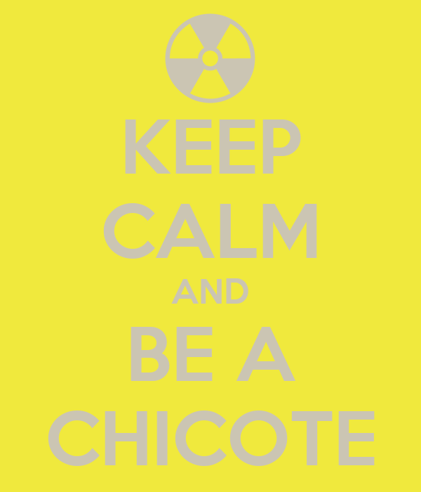 KEEP CALM AND BE A CHICOTE