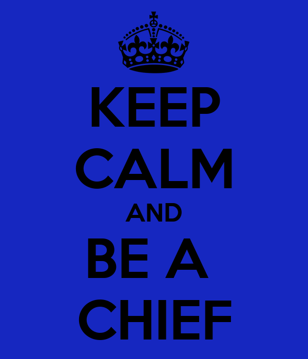 KEEP CALM AND BE A  CHIEF
