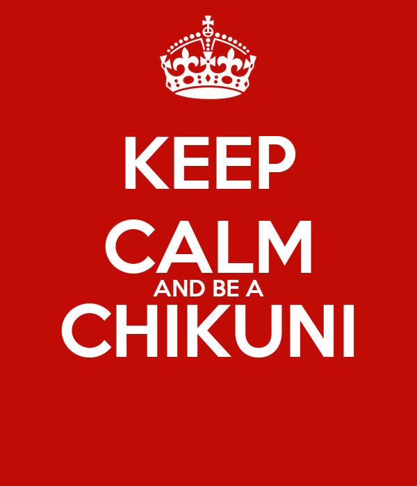 KEEP CALM AND BE A CHIKUNI