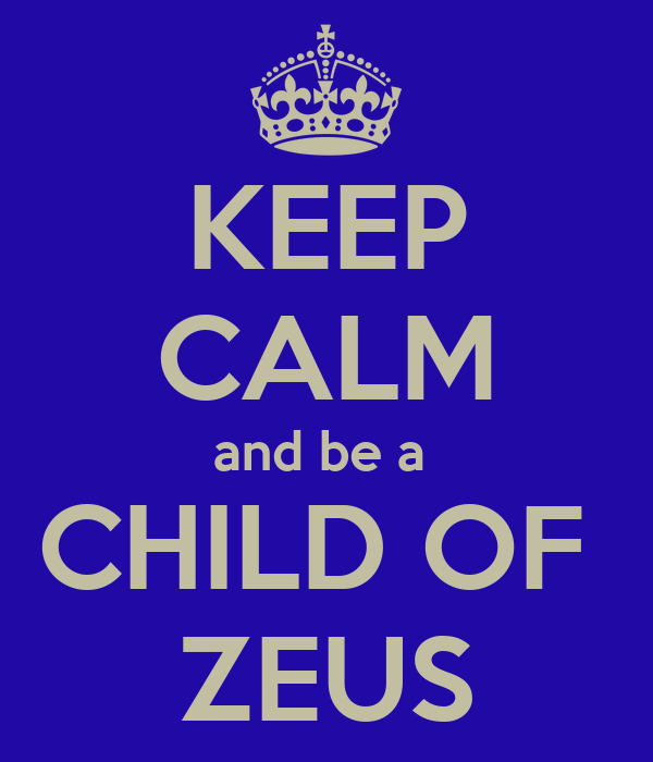 KEEP CALM and be a  CHILD OF  ZEUS