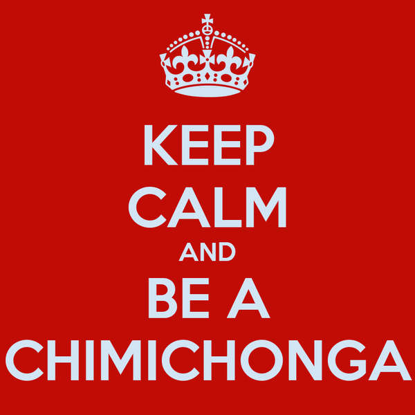 KEEP CALM AND BE A CHIMICHONGA