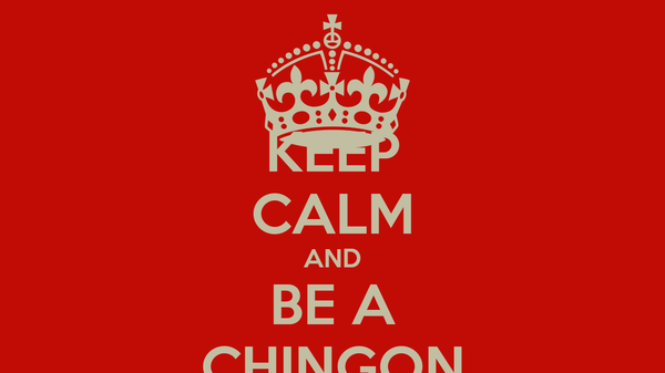 KEEP CALM AND BE A CHINGON