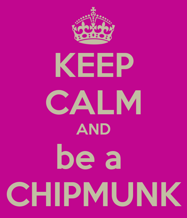 KEEP CALM AND be a  CHIPMUNK