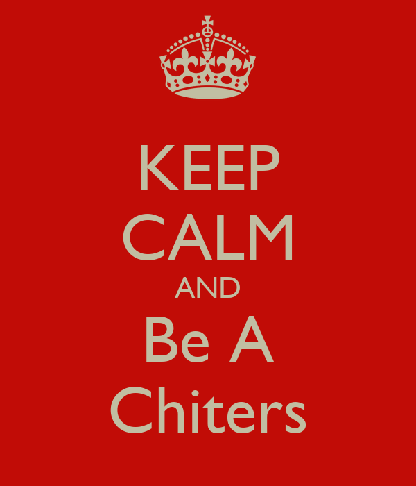 KEEP CALM AND Be A Chiters