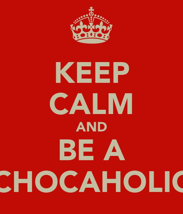 KEEP CALM AND BE A CHOCAHOLIC
