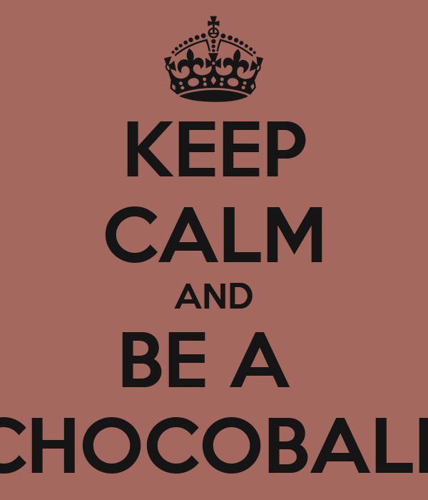 KEEP CALM AND BE A  CHOCOBALL