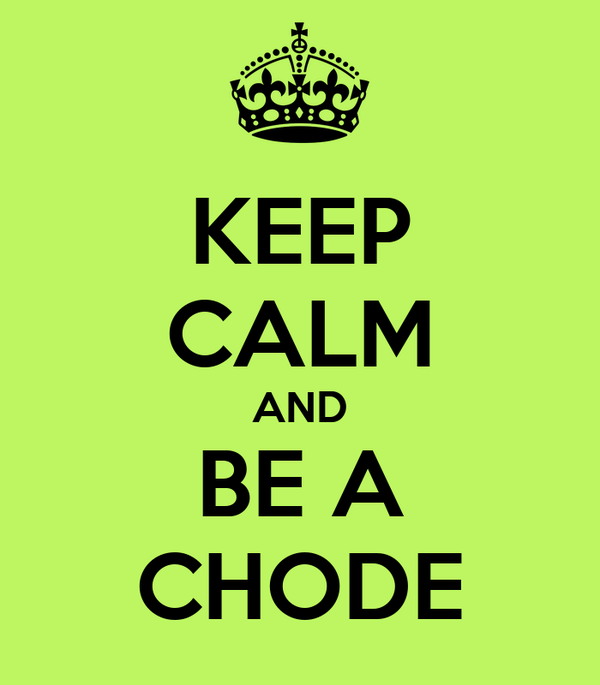 KEEP CALM AND BE A CHODE