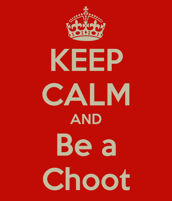 KEEP CALM AND Be a Choot