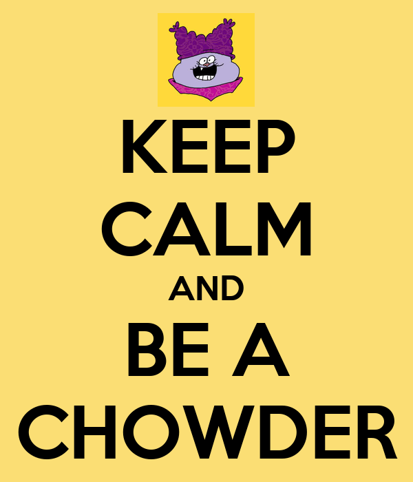 KEEP CALM AND BE A CHOWDER