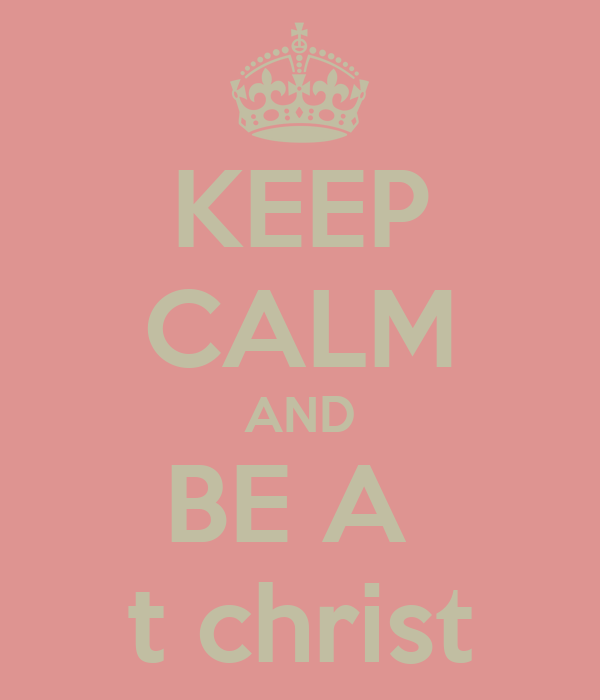 KEEP CALM AND BE A  † christ