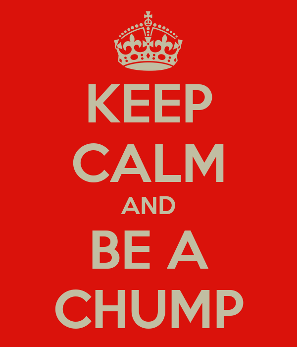 KEEP CALM AND BE A CHUMP