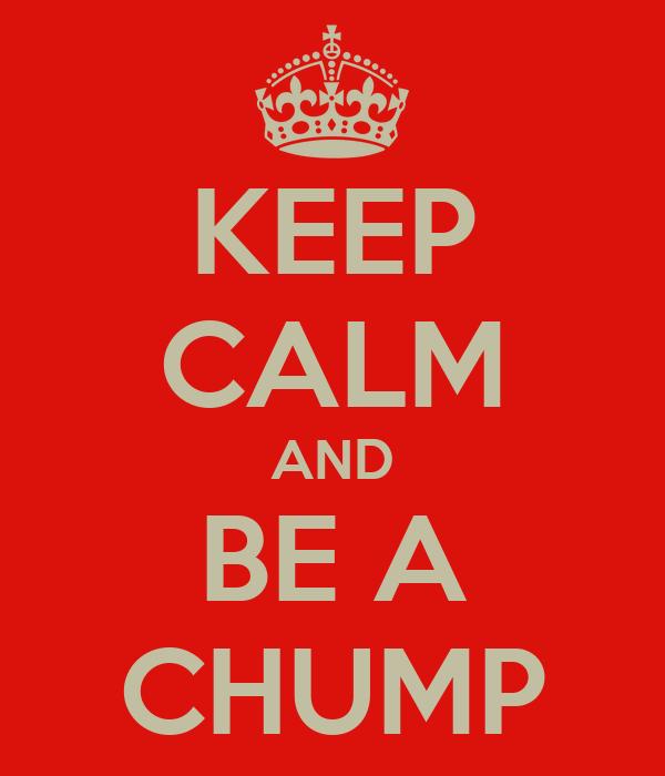 KEEP CALM AND BE A CHUMP