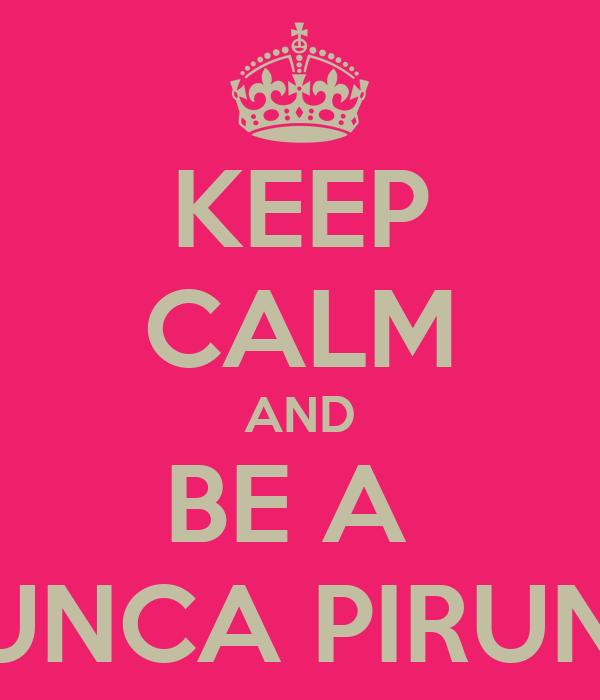 KEEP CALM AND BE A  CHUNCA PIRUNCA