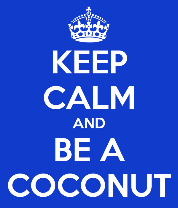 KEEP CALM AND BE A COCONUT