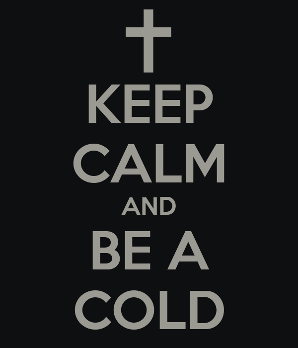 KEEP CALM AND BE A COLD